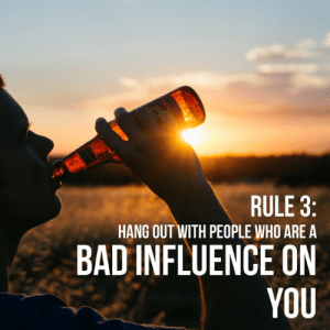 Bad, Who, and You: RULE 3:  HANG OUT WITH PEOPLE WHO ARE A  BAD INFLUENCE ON  YOU