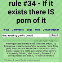 Bad Taste: rule #34 If it  exists there IS  porn of it  Posts Comments Tags Wiki Documentation  Search  Bad tasting garlic bread  BMEME  No images were found to match the search criteria. Try  looking up a character/series/artist by another name if they  go by more than one. Remember to use underscores in  place of spaces and not to use commas. If you came to  this page by following a link, try using the search box  directly instead. See the FAQ for more information.  Facebook.com/Garlicbreadmemes