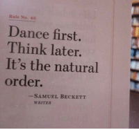 Dance, Samuel Beckett, and Think: Rule No. 40  Dance first  Think later.  It's the natural  order.  -SAMUEL BECKETT  WRITER