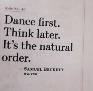 Dance, Samuel Beckett, and Think: Rule No. 40  Dance first.  Think later.  It's the natural  order.  SAMUEL BECKETT  WRITER