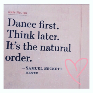 Writer: Rule No. 40  Dance first.  Think later.  It's the natural  order.  - SAMUEL BECKETT  WRITER