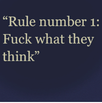 """-: """"Rule number 1:  Fuck what they  think"""" -"""