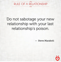 Relationships, Poison, and Sabotage: RULE OF A RELATIONSHIP  Do not sabotage your new  relationship with your last  relationship's poison  Steve Maraboli  AR
