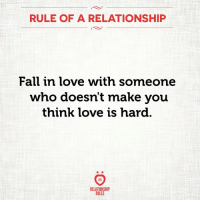Fall, Love, and Who: RULE OF A RELATIONSHIP  Fall in love with someone  who doesn't make you  think love is hard.  8 R  RELATIONSHI  RULES Fall in love with someone who doesn't make you think love is hard <3
