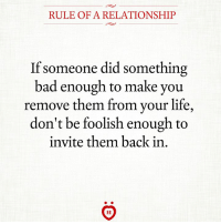 Bad, Life, and Back: RULE OF A RELATIONSHIP  If someone did something  bad enough to make you  remove them from your life,  don't be foolish enough to  invite them back in  AR