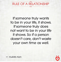mustafa: RULE OF A RELATIONSHIP  If someone truly wants  to be in your life, it shows.  If someone truly does  not want to be in your life  it shows. So if a person  doesn't care, don't waste  your own time as well.  Mustafa Alam  AR