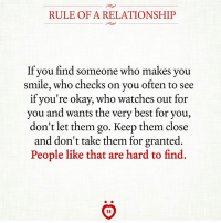 Best, Okay, and Smile: RULE OF A RELATIONSHIP  If you find someone  who makes you  smile, who checks on you often to see  if you're okay, who watches out for  you and wants the very best for you,  don't let them go. Keep them close  and don't take them for granted  People like that are hard to find.  AR Keep them close ❤