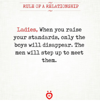 Boys, Step Up, and Step: RULE OF A RELATIONSHIP  Ladies, When you raise  your standards, only the  boys will disappear. The  men will step up to meet  them.  IR