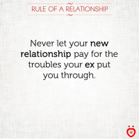 Never, New, and You: RULE OF A RELATIONSHIP  Never let your new  relationship pay for the  troubles your ex put  you through  AR