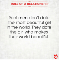 Beautiful, Date, and Girl: RULE OF A RELATIONSHIP  Real men don't date  the most beautiful girl  In the World. They date  the girl who makes  their World beautiful.  AR