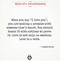 "I Love You: Rule of a relationship  When you say '""I love you"",  you are making a promise with  someone else's heart. You should  honor it with actions to prove  it. Love is not only an emotion.  Love is a verb.  -Brigitte Nicole  AR"