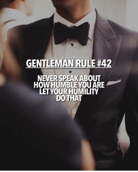 Memes, 🤖, and Gentleman: Rulebook  GENTLEMAN RULE #42  NEVER SPEAKABOUT  HOW HUMBLE YOU ARE  LET YOUR HUMILITY  DO THAT Let your humility speak for itself. A humble person doesn't go around telling people they're humble. The same goes for your confidence, let it speak for itself. LIKE & TAG YOUR FRIENDS!