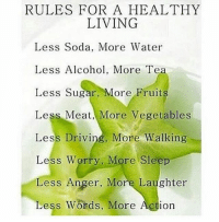 ☝😊: RULES FOR A HEALTHY  LIVING  Less Soda, More Water  Less Alcohol, More Te  Less Sugar, More Fruit  Less Meat More Vegetables  Less Driving, More Walking  Less Worry, More Sleep  ess Anger, More Laughter  Less Words, More Action ☝😊