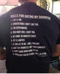 This dad is doing it so right! (y): RULES FOR DATING MY DAUGHIER  1, GET A JOB.  2.UNDERSTANDIDON'T LIKE YOU.  3.I MEVERYWHERE.  4 YOU HURT HER, IHURT YOU.  5 BE HOME 30 MINUTESEARLY.  6. GET A LAWYER.  7.IFYOU LIE TO ME, I WILL FIND OUT  8.SHEs MY PRINCESS, NOT YOUR CONOUEST  8 IDONTMIND GOING BACK TO JAIL  10.W This dad is doing it so right! (y)