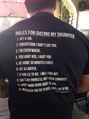 mikechaaban:  Rules for dating my daughter: RULES FOR DATING MY DAUGHTER  1. GET A JOB.  2. UNDERSTAND I DON'T LIKE YOU.  3. I'M EVERYWHERE.  4. YOU HURT HER, I HURT YOU.  5. BE HOME 30 MINUTES EARLY.  6. GET A LAWYER.  7. IF YOU LIE TO ME, I WILL FIND OUT.  8. SHE'S MY PRINCESS, NOT YOUR CONQUEST.  9.1 DON'T MIND GOING BACK TO JAIL.  10. WHATEVER YOU DO TO HER, I WILL DO TO YOU.  myfatherdaughte mikechaaban:  Rules for dating my daughter