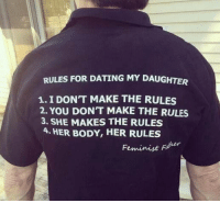I Dont Make The Rules: RULES FOR DATING MY DAUGHTER  1. I DON'T MAKE THE RULES  2. YOU DON'T MAKE THE RULES  3. SHE MAKES THE RULES  4. HER BODY, HER RULES  Feminist der