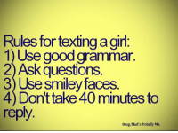 Rules for texting agirl  1) Use good grammar  2)Ask questions  3) Use smiley faces  4 Dont take 40minutes to  reply  omg, That's Totally Me.