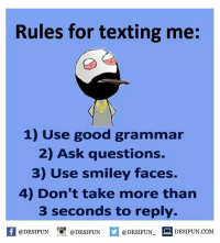 Rules for texting me:  1) Use good grammar  2) Ask questions.  3) Use smiley faces.  4) Don't take more than  3 seconds to reply.  @DESIFUN  @DESIFUN  @DESIFUN  DESIFUN.COM Twitter: BLB247 belikebro sarcasm Follow @be.like.bro