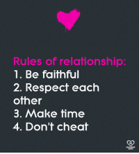 respect each other: Rules of relationship:  1. Be faithful  2. Respect each  other  3. Make time  4. Don't cheat  RO