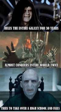 School, Shit, and World: RULES THE ENTIRE GALAXY FOR 30 YEARS  ALMOST CONQUERS ENTIRE WORLD TWICE  TRIES TO TAKE OVER A HIGH SCHOOL AND FAILS Get your shit together, Voldemort