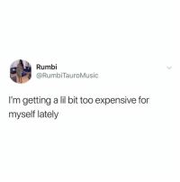 Smh, Relatable, and Via: Rumbi  @RumbiTauroMusic  I'm getting a lil bit too expensive for  myself lately smh same (via: @___rtmusic)