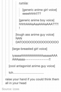 Animals, Anime, and Ass: rumiia:  [generic anime girl voice]  eeeehhhh!!  generic anime boy voice]  hhhhAAAaAaaAAAaAAA?  tough ass anime guy voicel  NAN  DATOOOOOOOOOOOOOOOO  large-breasted girl voicel  iyaaaaAAAAAAAAAAAAaaaaaAAA  AAAaaaaa~~~~~~~~~~~~~!!  [cool antagonist anime guy voicel  tch..............................  raise your hand if you could think them  all in your head  Source: izzes