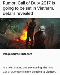 GOD PLEASE LET THIS BE TRUE: Rumor: Call of Duty 2017 is  going to be set in Vietnam  details revealed  Image source: IGN.com  In a twist that no one saw coming, the next  Call of Duty game might be going to Vietnam GOD PLEASE LET THIS BE TRUE