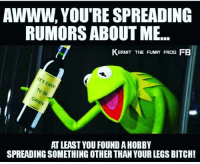 Kermit the funny frog: RUMORS ABOUT ME...  KERMIT THE FUNNY FROG FB  ASY  GREEN  ATLEAST YOU FOUND AHOBBY  SPREADINGSOMETHING OTHER THANYOURLEGS BITCH! Kermit the funny frog