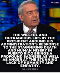 Death, Empathy, and Nails: RUMP  RESISTANCE  THE WILLFUL AND  OUTRAGEOUS LIES BY THE  PRESIDENT AROUND HIS  ADMINISTRATION'S RESPONSE  TO THE STAGGERING DEATH  AND HUMAN MISERY IN  PUERTO RICO BRINGS A  PROFOUND SADNESS AS WELL  AS ANGER AT THE STUNNING  LACK OF HUMANITY AND  EMPATHY.  DAN RATHER Dan Rather nails it.