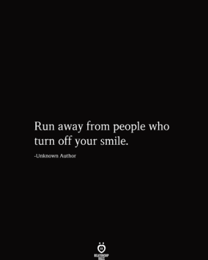 turn off: Run away from people who  turn off your smile.  -Unknown Author  RELATIONSHIP  RILES