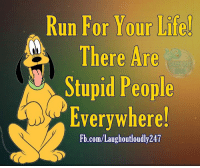 Memes, fb.com, and Stupidity: Run For Your Life  There Are  Stupid People  Everywhere!  Fb.com/Laughoutloudly247