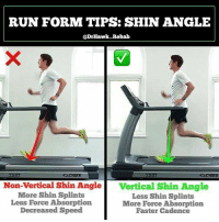"Energy, Memes, and Run: RUN FORM TIPS: SHIN ANGLE  @DrHawk Rehab  Non-Vertical Shin Ang1  More Shin Splints  Less Force Absorption  Decreased Speed  Vertical Shin Angle  Less Shin Splints  More Force Absorption  Faster Cadence FIX YOUR RUNNING TECHNIQUE Ever see somebody run and think: 'wow, they really look effortless running'.😮 A big-time clue that indicates effortless running is the angle of the tibia (shin bone) on impact with the ground. @drhawk_rehab has a good tip on how to make your run more efficient and decrease some common running injuries.😃 . When we run, it's all about an efficient conversion of energy from each step to the next, with our muscles and tissues acting as springs (remember earlier this week when we talked about pronation and stiff arches). . ❌When we land with an angled tibia, like the left picture, we are more rigid, and our shin bone and anterior leg muscles have to dissipate up to 3x our body weight. EVERY STEP. . ✅When we land with a more vertical tibia like on the right, we more efficiently convert this energy to our posterior leg muscles, thus propelling us forward. . Many running injuries like plantar fasciitis, shin splints, and anterior compartment syndrome are due to not absorbing and dissipating force efficiently. This simple change can decrease their occurence. It also can decrease your run times so win win. . To Help Cue this change: 🔻Increase your running cadence 🔻Run like you are 'falling forward' 🔻Don't 'over-stride' each step 🔻Try to ""land softly"" with each step . Tag a friend who needs a running fix and share the wealth! MyodetoxOrlando Myodetox"