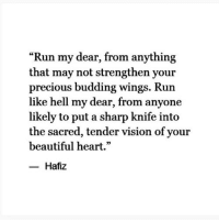 "your beautiful: ""Run my dear, from anything  that may not strengthen your  precious budding wings. Run  like hell my dear, from anyone  likely to put a sharp knife into  the sacred, tender vision of your  beautiful heart.""  Hafiz"
