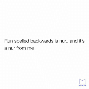 Exercise is evil.: Run spelled backwards is nur.. and it's  a nur from me  MEMES Exercise is evil.