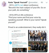 "👍💜👏👏👏 #BTS #ARMY 💜💜 #UNGA: Runie ""Speak Yourself"" @snowber... 4h  v  2013, @BTS_twt debut conference  ""Become the main subject of your life. Go on  your path, do something.""  2018, BTS at UN conference  ""Find your name and find your voice by  speaking yourself. What is your name? Speak  yourself,""  Proud is an understatement, they really did it.  BigHit Entertainment  #BTS ld Press Conference will be held  in Seoul at 14:30pm(KST). Please send  cheer up messages to @BTS twt  12/06/2013, 05 55  316 Retweets 561 Likes  United Nations ● @UN-18m  NOW: unveiling of new UN #Youth2030  strategy w/ @antonioguterres, unicefchief,  @UNYouthEnvoy,  OUNICEF Goodwill Ambassador  @llSuperwomanll & @BTS twt  HAPPENING  K-POP BAND SPEAKSAT UN 👍💜👏👏👏 #BTS #ARMY 💜💜 #UNGA"