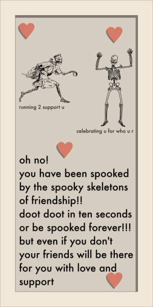 Friends, Love, and Meme: running 2 support u  celebrating u for who u r  oh no!  you have been spooked  by the spooky skeletons  of friendship!!  doot doot in ten seconds  or be spooked forever!!!  but even if you don't  your friends will be there  for you with love and  support i made this meme to celebrate the holiday i hope you enjoy