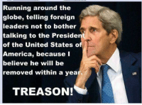 Should John Kerry be prosecuted?: Running around the  globe, telling foreign  leaders not to bother  talking to the Preside  of the United States o  America, because I  believe he will be  removed within a yea  TREASON! Should John Kerry be prosecuted?