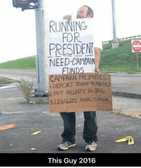Memes, Run, and Trump: RUNNING  FOR  PRESIDEN  NEED CAMPAIN  CAMPAIGN PRO  DEPORT TRUMP TOMEXICO  2, PUT HILLARY IN JAL  LEGALIZE MARIJUANA  This Guy 2016 A Hobo to believe in! #HoboForPrez #ThisGuy2016