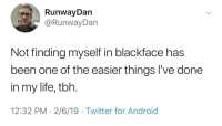 Android, Life, and Tbh: RunwayDan  @RunwayDan  Not finding myself in blackface has  been one of the easier things l've done  in my life, tbh.  12:32 PM 2/6/19 Twitter for Android Same.