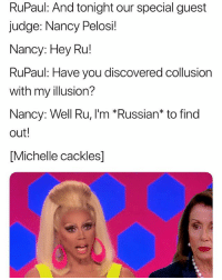 This is so accurate 😂(twitter | itgetsbedder): RuPaul: And tonight our special guest  judge: Nancy Pelosi!  Nancy: Hey Ru!  RuPaul: Have you discovered collusion  with my illusion?  Nancy: Well Ru, I'm *Russian* to find  out!  [Michelle cackles] This is so accurate 😂(twitter | itgetsbedder)