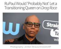 "Butt, Club, and Girls: RuPaul Would'Probably Not Let a  Transitioning Queen on Drag Race  Strai  Ta  wi  Photography: Jordan Strauss/Invision/AP <p><a href=""https://ithelpstodream.tumblr.com/post/171523211800/in-a-new-interview-with-the-guardian-rupaul-stood"" class=""tumblr_blog"">ithelpstodream</a>:</p>  <blockquote><p>In a new interview with the Guardian, RuPaul stood firm on his stance that trans women and bio-queens are unwelcome on Drag Race. After explaining that drag's political power lies in the dissonance of ""men dressing up as women,"" Ru was asked if he'd allow a ""biological woman"" to compete on the show.</p>  <p>""Drag loses its sense of danger and its sense of irony once it's not men doing it, because at its core it's a social statement and a big f-you to male-dominated culture,"" RuPaul tells Guardian. &ldquo;So for men to do it, it's really punk rock, because it's a real rejection of masculinity."" When asked if trans women can be drag queens, he brings up season nine contestant Peppermint, who was the first out trans woman to compete on the show. ""Mmmm. It's an interesting area. Peppermint didn't get breast implants until after she left our show; she was identifying as a woman, but she hadn't really transitioned.""</p>  <p>The interviewer goes on to ask if RuPaul would allow a trans woman who was actively transitioning to compete. ""Probably not. You can identify as a woman and say you're transitioning, but it changes once you start changing your body. It takes on a different thing; it changes the whole concept of what we're doing. We've had some girls who've had some injections in the face and maybe a little bit in the butt here and there, but they haven't transitioned.""</p>  <p>These statements go to show how antiquated RuPaul's conceptions of trans identity and the queering of gender really are. For someone who is deservedly lauded as an icon of genderfuckery, the fact that RuPaul still sees drag as a boys' club is disappointing, not to mention the fact that he reduces trans identity to whether or not a person has had surgery. The notion that the only true power to be found in an art form that has expanded so much since RuPaul came up seems insulting in the face of the incredible female artists — both cisgender and trans — who are doing drag today, largely thanks to the influence of Drag Race.</p>  <p><a href=""https://www.out.com/popnography/2018/3/03/rupaul-would-probably-not-let-transitioning-queen-drag-race"">https://www.out.com/popnography/2018/3/03/rupaul-would-probably-not-let-transitioning-queen-drag-race</a></p></blockquote>  <p>Wait&hellip; if he won't let cis women be on the show, then isn't he just being consistent here by viewing trans women as real women?</p>"
