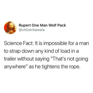 "Science, Wolf, and One: Rupert One Man Wolf Pack  @citizenkawala  Science Fact: It is impossible for a man  to strap down any kind of load in a  trailer without saying ""That's not going  anywhere"" as he tightens the rope."