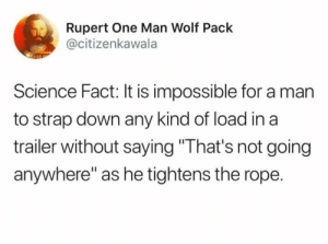 "Fact: Bears eat beets: Rupert One Man Wolf Pack  @citizenkawala  Science Fact: It is impossible for a man  to strap down any kind of load in a  trailer without saying ""That's not going  anywhere"" as he tightens the rope. Fact: Bears eat beets"