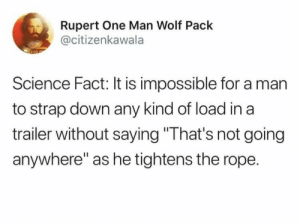 "The magic words: Rupert One Man Wolf Pack  @citizenkawala  Science Fact: It is impossible for a man  to strap down any kind of load in a  trailer without saying ""That's not going  anywhere"" as he tightens the rope. The magic words"