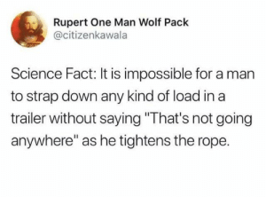 "one man: Rupert One Man Wolf Pack  @citizenkawala  Science Fact: It is impossible for a man  to strap down any kind of load in a  trailer without saying ""That's not going  anywhere"" as he tightens the rope."