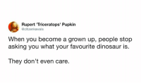 Dank, Dinosaur, and Asking: Rupert 'Triceratops' Pupkin  @citizenkawala  When you become a grown up, people stop  asking you what your favourite dinosaur is  They don't even care.