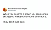 Dinosaur, Memes, and Asking: Rupert 'Triceratops' Pupkin  @citizenkawala  When you become a grown up, people stop  asking you what your favourite dinosaur is.  They don't even care.