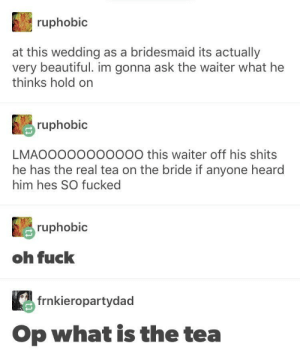 Fuck, The Real, and What Is: ruphobic  at this wedding as a bridesmaid its actually  nybuna ask the waiter what he  thinks hold  ruphobic  LMAOOOOOOOOOOO this waiter off his shits  he has the real tea on the bride if anyone heard  him hes SO fucked  ruphobic  oh fuck  frnkieropartydad  Op what is the tea But what a shame