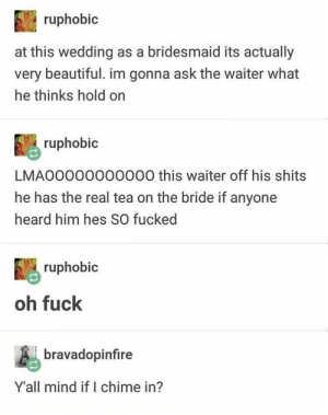 : ruphobic  at this wedding as a bridesmaid its actually  very beautiful. im gonna ask the waiter what  he thinks hold on  ruphobic  LMA00000000000 this waiter off his shits  he has the real tea on the bride if anyone  heard him hes SO fucked  ruphobic  oh fuck  bravadopinfire  Y'all mind if I chime in?