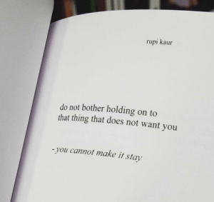 Make, Thing, and You: rupi kaur  do not bother holding on to  that thing that does not want you  - you cannot make it stay